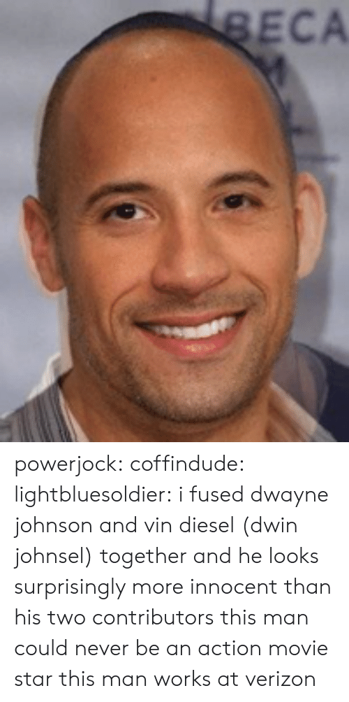 Dwayne Johnson, Tumblr, and Verizon: ECA powerjock:  coffindude:  lightbluesoldier:  i fused dwayne johnson and vin diesel (dwin johnsel) together and he looks surprisingly more innocent than his two contributors  this man could never be an action movie star  this man works at verizon