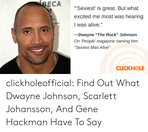 """Alive, Dwayne Johnson, and Scarlett Johansson: ECA  Sexiest' is great. But what  excited me most was hearing  I was alive.""""  -Dwayne """"The Rock"""" Johnson  On 'People' magazine naming him  """"Sexiest Man Alive""""  CLICKHOLE clickholeofficial: Find Out What Dwayne Johnson, Scarlett Johansson, And Gene Hackman Have To Say"""