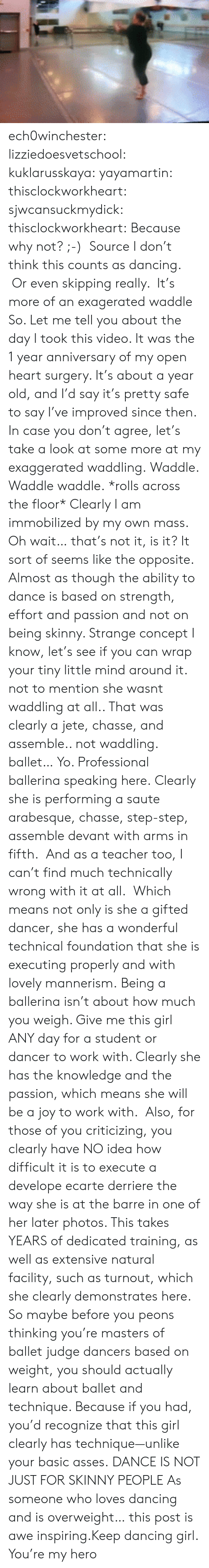 develope: ech0winchester:  lizziedoesvetschool: kuklarusskaya:  yayamartin:  thisclockworkheart:  sjwcansuckmydick:  thisclockworkheart:  Because why not? ;-) Source  I don't think this counts as dancing. Or even skipping really. It's more of an exagerated waddle  So. Let me tell you about the day I took this video. It was the 1 year anniversary of my open heart surgery. It's about a year old, and I'd say it's pretty safe to say I've improved since then. In case you don't agree, let's take a look at some more at my exaggerated waddling. Waddle. Waddle waddle. *rolls across the floor* Clearly I am immobilized by my own mass. Oh wait… that's not it, is it? It sort of seems like the opposite. Almost as though the ability to dance is based on strength, effort and passion and not on being skinny. Strange concept I know, let's see if you can wrap your tiny little mind around it.  not to mention she wasnt waddling at all.. That was clearly a jete, chasse, and assemble.. not waddling. ballet…   Yo. Professional ballerina speaking here. Clearly she is performing a saute arabesque, chasse, step-step, assemble devant with arms in fifth. And as a teacher too, I can't find much technically wrong with it at all. Which means not only is she a gifted dancer, she has a wonderful technical foundation that she is executing properly and with lovely mannerism. Being a ballerina isn't about how much you weigh. Give me this girl ANY day for a student or dancer to work with. Clearly she has the knowledge and the passion, which means she will be a joy to work with. Also, for those of you criticizing, you clearly have NO idea how difficult it is to execute a develope ecarte derriere the way she is at the barre in one of her later photos. This takes YEARS of dedicated training, as well as extensive natural facility, such as turnout, which she clearly demonstrates here. So maybe before you peons thinking you're masters of ballet judge dancers based on weight, you should actually learn about ba