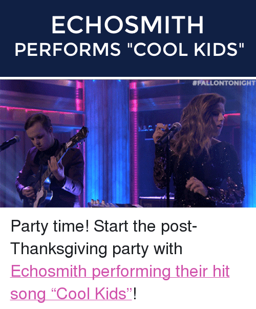 """Echosmith: ECHOSMITH  PERFORMS """"COOL KIDS""""   <p>Party time! Start the post-Thanksgiving party with <a href=""""http://www.nbc.com/the-tonight-show/segments/64086"""" target=""""_blank"""">Echosmith performing their hit song """"Cool Kids""""</a>!</p>"""