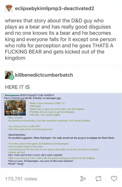 """Fake, Fucking, and Money: eclipsebykimlipmp3-deactivated2  wheres that story about the D&D guy who  plays as a bear and has really good disguises  and no one knows its a bear and he becomes  king and everyone falls for it except one person  who rolls for perception and he goes THATS A  FUCKING BEAR and gets kicked out of the  kingdom  killbenedictcumberbatch  HERE IT IS  Anonymous 09/25/11(Sun)23 15 No.16426614  File 1317006946 jpg-(96 KB, 634x456, sir bearington jpg)  >Make a bear character in D&D 3.5  DM laughs  Make bear a rogue, put every point I can into disguise  >Prestige class as a spy to get more disguise  >DM says I can't speak english  Max out bluff  By growling and gesturing,I can fake speaking a language I don't speak (english)  Suse money to hire a butler NPC  SGive him magical item to let him speak bear  """"GROWWWWWL  ww  """"An excellent suggestion, Mister Bearington. We really should ask the group to investigate the Black Marsh  >Over the course of the game, be knighted as Sir Bearington  >Queen holds a dinner in my honor  >A guest becomes the first man to ever make a perception check that can beat my disguise  Shouts out loud  """"HEY, THAT GUY'S NOT A GUY, HE'S JUST A BEAR!""""  >Man is escorted out of the castle while the guards apologise profusely for the indignity  """"We're so sorry, Sir Bearington, very sorry for this man's behavior  """"ROAR"""" """"shrug  170,781 notes"""