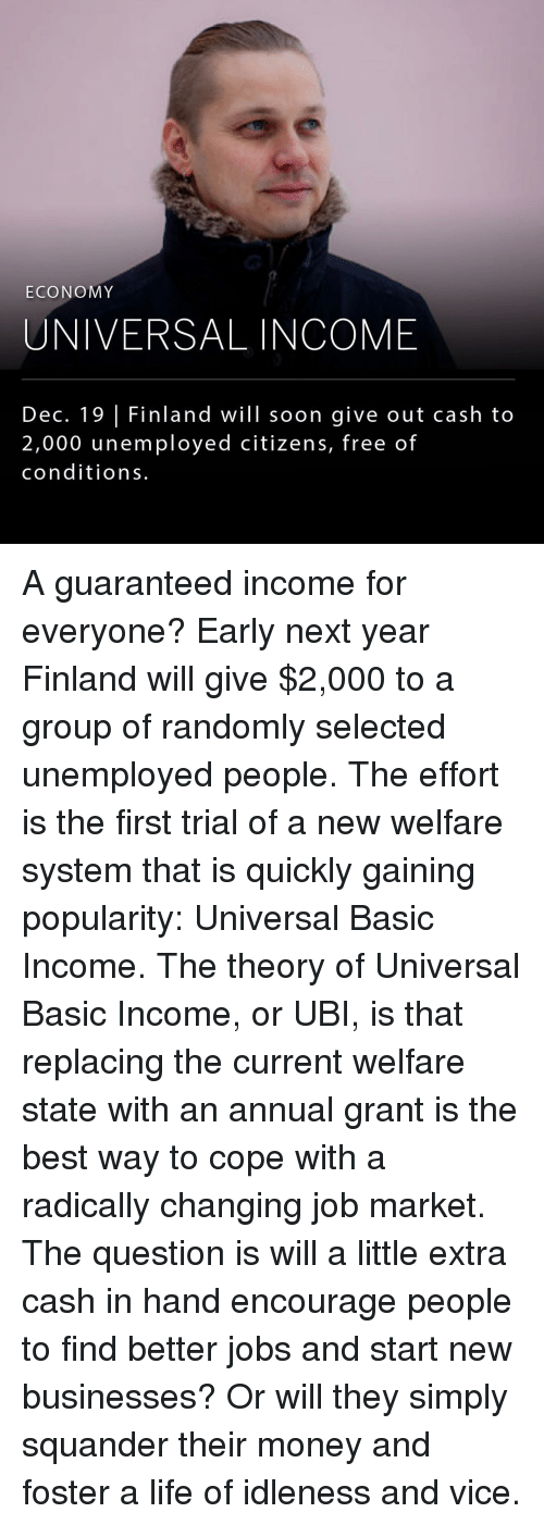 ubi: ECONOMY  UNIVERSAL INCOME  Dec. 19 Finland will soon give out cash to  2,000 unemployed citizens, free of  conditions. A guaranteed income for everyone? Early next year Finland will give $2,000 to a group of randomly selected unemployed people. The effort is the first trial of a new welfare system that is quickly gaining popularity: Universal Basic Income. The theory of Universal Basic Income, or UBI, is that replacing the current welfare state with an annual grant is the best way to cope with a radically changing job market. The question is will a little extra cash in hand encourage people to find better jobs and start new businesses? Or will they simply squander their money and foster a life of idleness and vice.