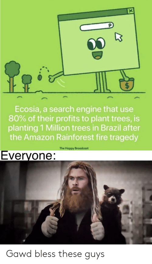 broadcast: Ecosia, a search engine that use  80% of their profits to plant trees, is  planting 1 Million trees in Brazil after  the Amazon Rainforest fire tragedy  The Happy Broadcast  Everyone: Gawd bless these guys