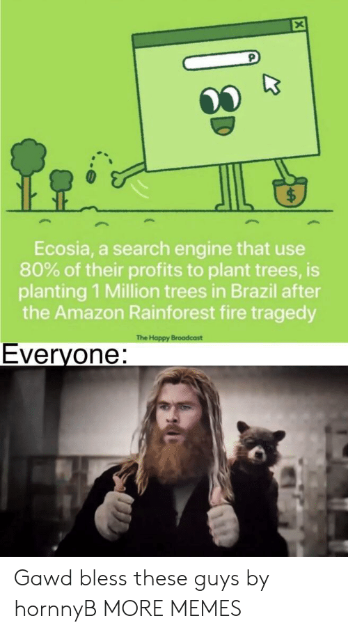 broadcast: Ecosia, a search engine that use  80% of their profits to plant trees, is  planting 1 Million trees in Brazil after  the Amazon Rainforest fire tragedy  The Happy Broadcast  Everyone: Gawd bless these guys by hornnyB MORE MEMES