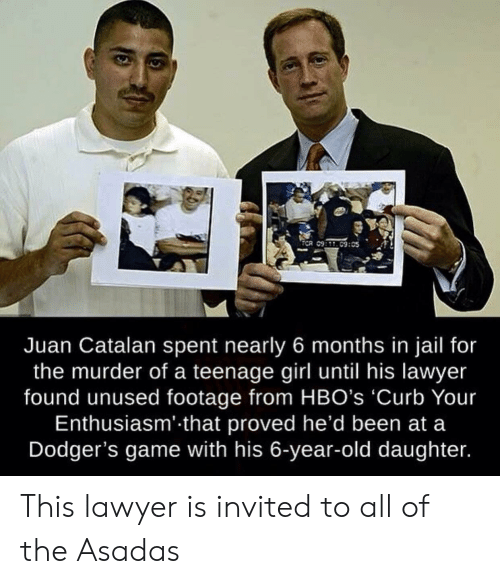 dodgers: ECR 09:09:05  Juan Catalan spent nearly 6 months in jail for  the murder of a teenage girl until his lawyer  found unused footage from HBO's 'Curb Your  Enthusiasm' that proved he'd been at a  Dodger's game with his 6-year-old daughter. This lawyer is invited to all of the Asadas