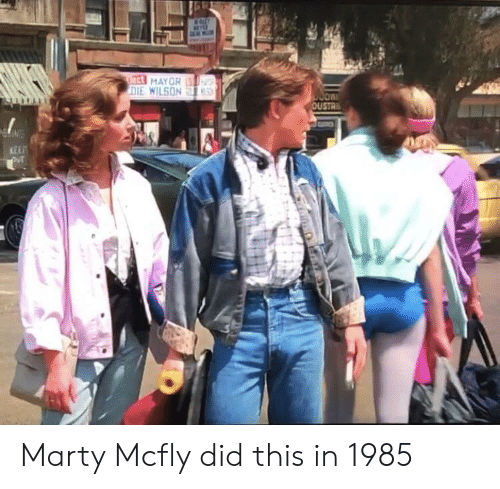 Marty McFly: ect MAYOR  DIE WILSON  S  OUSTR  KEEP Marty Mcfly did this in 1985