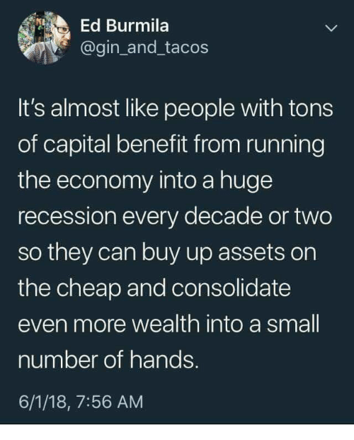 Capital, Running, and Gin: Ed Burmila  @gin_and_tacos  It's almost like people with tons  of capital benefit from running  the economy into a huge  recession every decade or two  so they can buy up assets on  the cheap and consolidate  even more wealth into a small  number of hands.  6/1/18, 7:56 AM