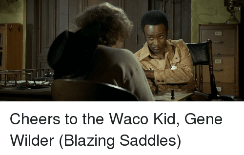 saddles: ED Cheers to the Waco Kid, Gene Wilder (Blazing Saddles)