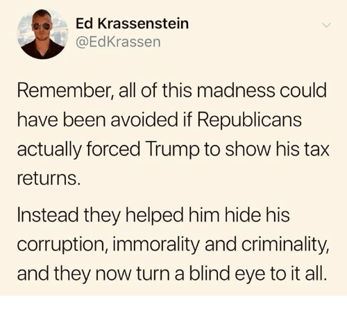 Trump, Corruption, and Been: Ed Krassenstein  @EdKrassen  Remember, all of this madness could  have been avoided if Republicans  actually forced Trump to show his tax  returns.  Instead they helped him hide his  corruption, immorality and criminality,  and they now turn a blind eye to it all