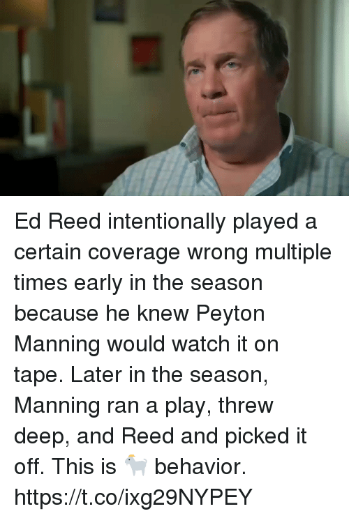 Football, Nfl, and Peyton Manning: Ed Reed intentionally played a certain coverage wrong multiple times early in the season because he knew Peyton Manning would watch it on tape. Later in the season, Manning ran a play, threw deep, and Reed and picked it off.   This is 🐐 behavior. https://t.co/ixg29NYPEY