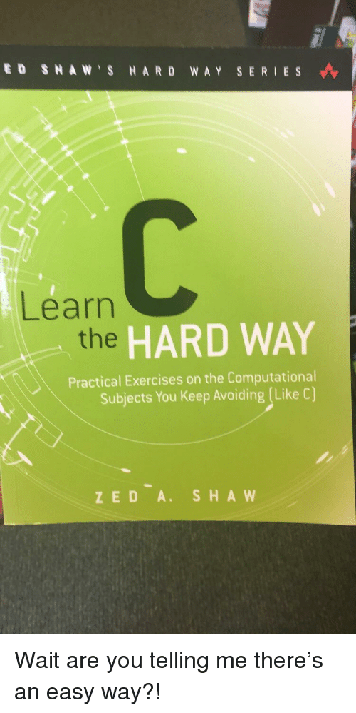 zed: ED SHAW S HARD WAY SERIES  Learn  the  HARD WAY  Practical Exercises on the Computational  Subjects You Keep Avoiding (Like C)  ZED A. SHA W Wait are you telling me there's an easy way?!