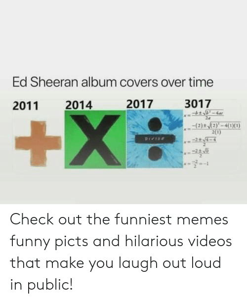 Make You Laugh: Ed Sheeran album covers over time  2017  3017  2014  2011  +X  (2)t (2)'-4(1X0)  2(0)  Pree Check out the funniest memes funny picts and hilarious videos that make you laugh out loud in public!