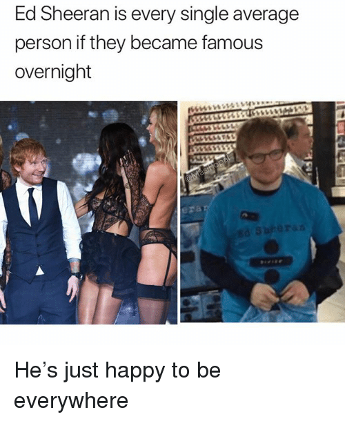 Funny, Ed Sheeran, and Happy: Ed Sheeran is every single average  person if they became famous  overnight  era He's just happy to be everywhere