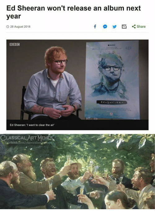 Facebook, Ed Sheeran, and facebook.com: Ed Sheeran won't release an album next  year  O 28 August 2018  BBC  Ed Sheeran: 'I want to clear the air  CLASSICAL ARTMEMES  facebook.com/classicalaruet
