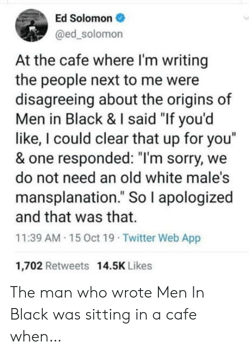 "cafe: Ed Solomon  @ed_solomon  At the cafe where I'm writing  the people next to me were  disagreeing about the origins of  Men in Black & I said ""If you'd  like, I could clear that up for you""  & one responded: ""I'm sorry, we  do not need an old white male's  mansplanation."" So I apologized  and that was that.  11:39 AM 15 0ct 19 Twitter Web App  1,702 Retweets 14.5K Likes The man who wrote Men In Black was sitting in a cafe when…"
