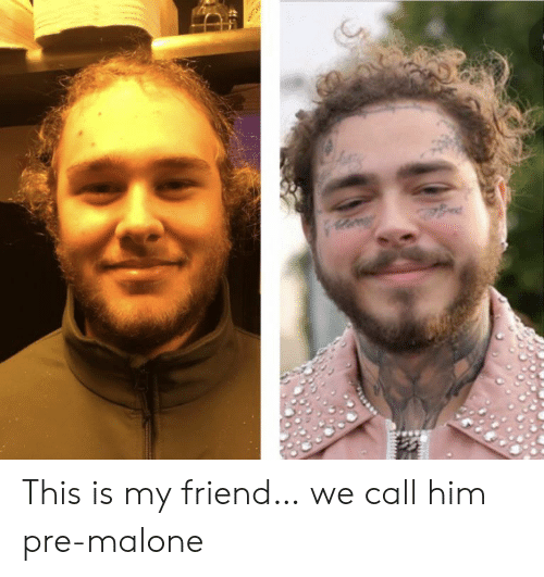 malone: ed This is my friend… we call him pre-malone