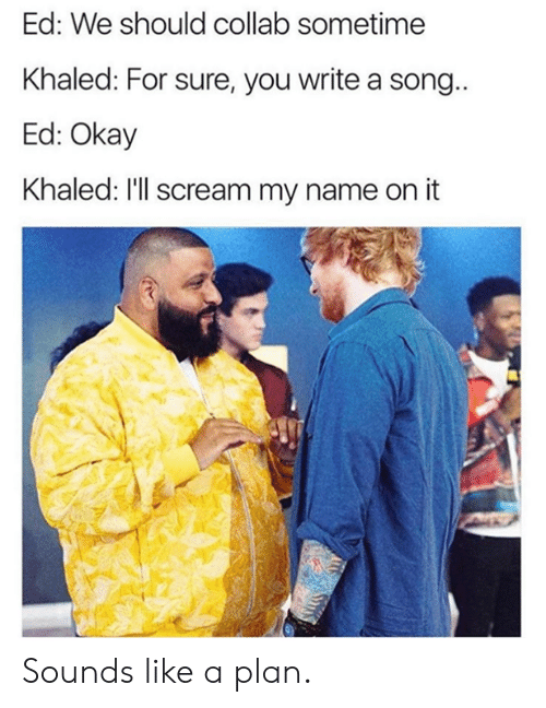 Dank, Scream, and Okay: Ed: We should collab sometime  Khaled: For sure, you write a song  Ed: Okay  Khaled: I'll scream my name on it Sounds like a plan.