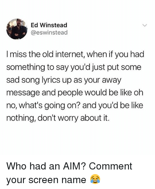 Be Like, Internet, and Memes: Ed Winstead  @eswinstead  I miss the old internet, when if you had  something to say you'd just put some  sad song lyrics up as your away  message and people would be like oh  no, what's going on? and you'd be like  nothing, don't worry about it. Who had an AIM? Comment your screen name 😂