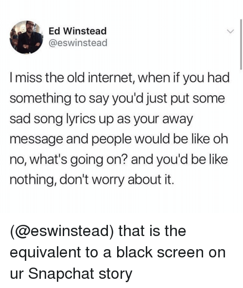 Be Like, Internet, and Snapchat: Ed Winstead  @eswinstead  I miss the old internet, when if you had  something to say you'd just put some  sad song lyrics up as your away  message and people would be like oh  no, what's going on? and you'd be like  nothing, don't worry about it. (@eswinstead) that is the equivalent to a black screen on ur Snapchat story