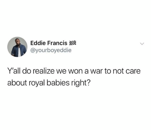 Francis: Eddie Francis  @yourboyeddie  Y'all do realize we won a war to not care  about royal babies right?
