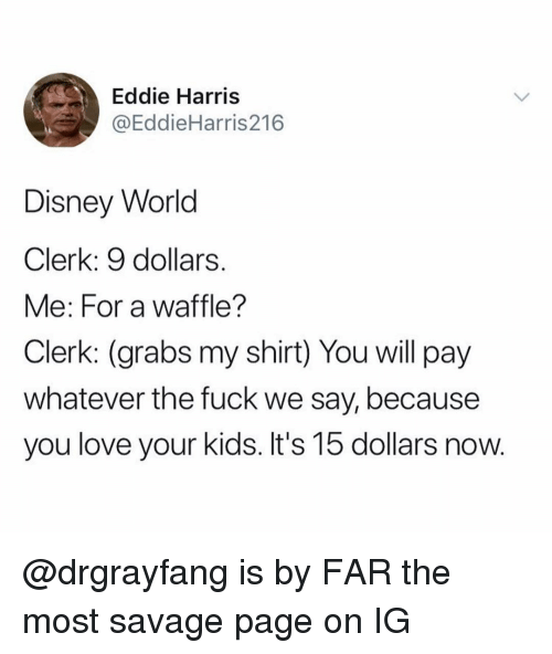 Disney, Disney World, and Love: Eddie Harris  @EddieHarris216  Disney World  Clerk: 9 dollars.  Me: For a waffle?  Clerk: (grabs my shirt) You will pay  whatever the fuck we say, because  you love your kids. It's 15 dollars now. @drgrayfang is by FAR the most savage page on IG