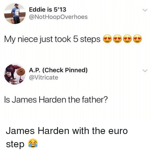 Euro: Eddie is 5'13  @NotHoopOverhoes  My niece just took 5 steps  А.Р. (Check Pinned  @Vitricate  Is James Harden the father? James Harden with the euro step 😂