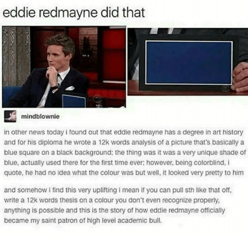 Patrone: eddie redmayne did that  mindblownie  in other news today i found out that eddie redmayne has a degree in art history  and for his diploma he wrote a 12k words analysis of a picture that's basically a  blue square on a black background; the thing was it was a very unique shade of  blue, actually used there for the first time ever; however, being colorblind, I  quote, he had no idea what the colour was but well, it looked very pretty to him  and somehow i find this very uplifting i mean if you can pull sth like that off,  write a 12k words thesis on a colour you don't even recognize properly  anything is possible and this is the story of how eddie redmayne officially  became my saint patron of high level academic bull.