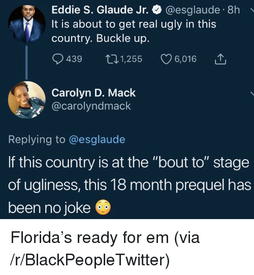 """Buckle: Eddie S. Glaude Jr. @esglaude 8h  It is about to get real ugly in this  country. Buckle up.  9439 t01,255 6,016  Carolyn D. Mack  @carolyndmack  Replying to @esglaude  If this country is at the """"bout to"""" stage  of ugliness, this 18 month prequel has  been no joke Florida's ready for em (via /r/BlackPeopleTwitter)"""