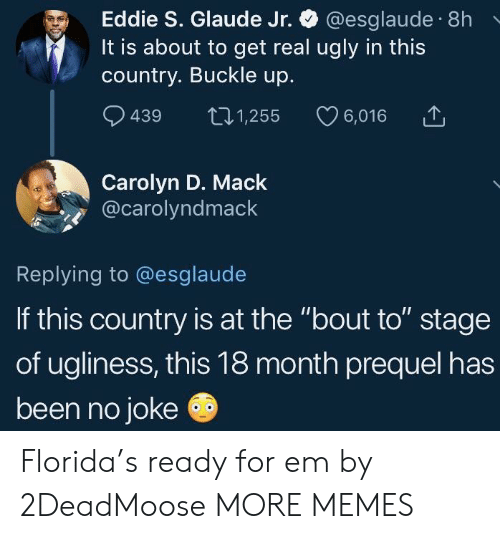 """Buckle: Eddie S. Glaude Jr. @esglaude 8h  It is about to get real ugly in this  country. Buckle up.  9439 t01,255 6,016  Carolyn D. Mack  @carolyndmack  Replying to @esglaude  If this country is at the """"bout to"""" stage  of ugliness, this 18 month prequel has  been no joke Florida's ready for em by 2DeadMoose MORE MEMES"""