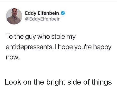Eddy: Eddy Elfenbein  @EddyElfenbein  To the guy who stole my  antidepressants, I hope you're happy  now. Look on the bright side of things