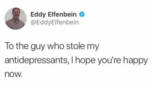 Dank, Happy, and Hope: Eddy Elfenbein  @EddyElfenbein  To the guy who stole my  antidepressants, I hope you're happy  now