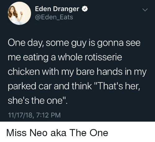 """Chicken, Her, and Car: Eden Dranger  @Eden_Eats  One day, some guy is gonna see  me eating a whole rotisserie  chicken with my bare hands in my  parked car and think """"That's her,  she's the one""""  11/17/18, 7:12 PM Miss Neo aka The One"""