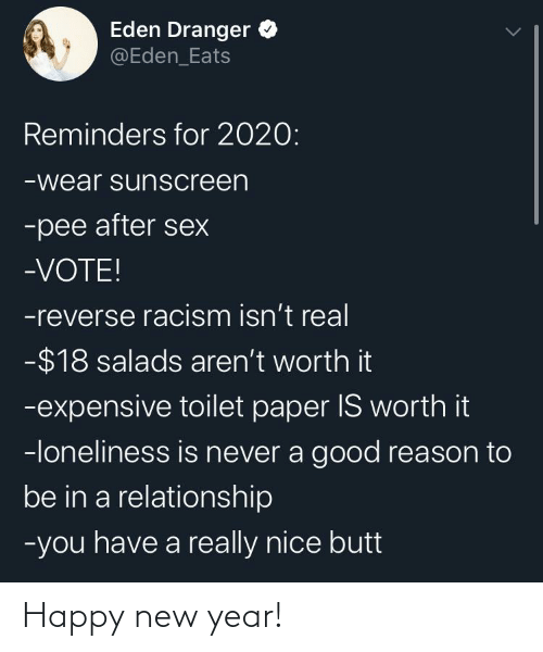 sunscreen: Eden Dranger O  @Eden_Eats  Reminders for 2020:  -wear sunscreen  -pee after sex  -VOTE!  -reverse racism isn't real  -$18 salads aren't worth it  -expensive toilet paper IS worth it  -loneliness is never a good reason to  be in a relationship  -you have a really nice butt Happy new year!
