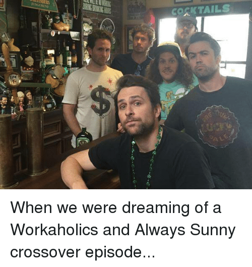 Always Sunny: EDERS  COSKTAILS When we were dreaming of a Workaholics and Always Sunny crossover episode...
