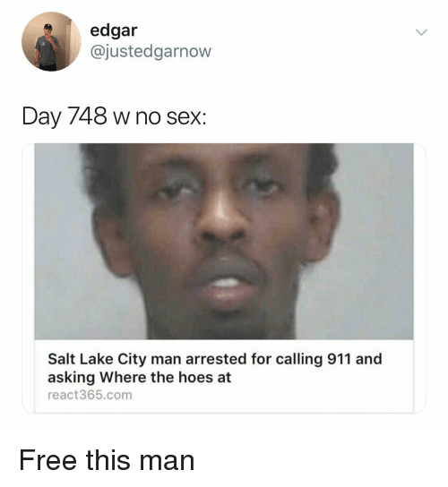 where the hoes at: edgar  @justedgarnow  Day 748 w no sex:  Salt Lake City man arrested for calling 911 and  asking Where the hoes at  react365.com Free this man