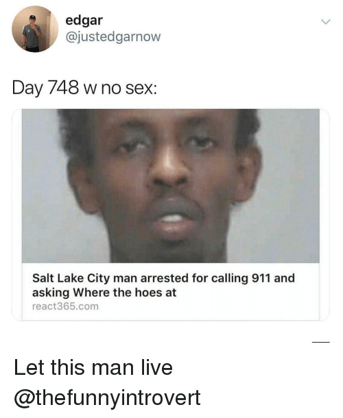 where the hoes at: edgar  @justedgarnow  Day 748 w no sex:  Salt Lake City man arrested for calling 911 and  asking Where the hoes at  react365.com Let this man live @thefunnyintrovert