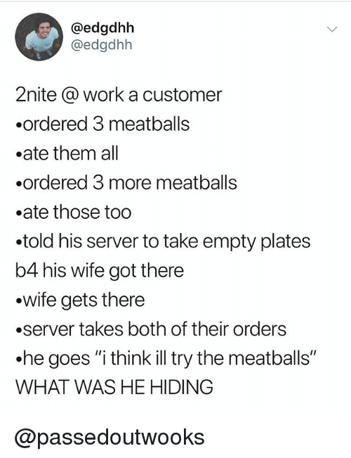 """Funny, Meme, and Work: @edgdhbh  @edgdhh  2nite @ work a customer  .ordered 3 meatballs  .ate them all  .ordered 3 more meatball:s  .ate those too  told his server to take empty plates  b4 his wife got there  .wife gets there  .server takes both of their orders  he goes """"i think ill try the meatballs""""  WHAT WAS HE HIDING @passedoutwooks"""