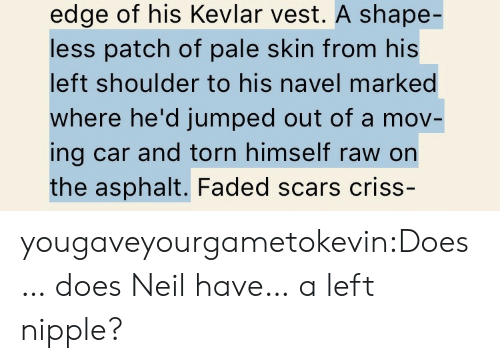 Target, Tumblr, and Faded: edge of his Kevlar vest. A shape-  less patch of pale skin from his  left shoulder to his navel marked  where he'd jumped out of a mov-  ing car and torn himself raw on  the asphalt. Faded scars criss- yougaveyourgametokevin:Does… does Neil have… a left nipple?