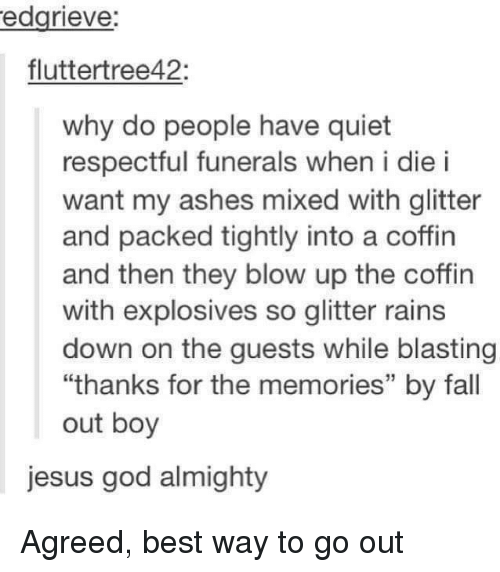 "respectful: edgrieve:  fluttertree42:  why do people have quiet  respectful funerals when i die i  want my ashes mixed with glitter  and packed tightly into a coffin  and then they blow up the coffin  with explosives so glitter rains  down on the guests while blasting  ""thanks for the memories"" by fall  out boy  jesus god almighty Agreed, best way to go out"