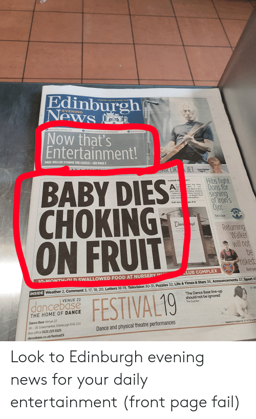 Club, Complex, and Facebook: Edinburgh  News  TRUSTED NEWS SINCE 1873  EVENING  www.edinburghnews.com  f facebook.com/edinburgh.evening.news  Now that's  Entertainment!  @edinburghpaper  PAUL WELLER STORMS THE CASTLE-SEE PAGE 5  AT A  AR LIK JET  Susan Morrison  -Page 1  BABY DIES  CHOKING  ON FRUIT  Hibs fight  Dons for  signing  ofiron's  Ojo:  CONOR M  ETT  Ni  laun  ation has been  after  A  ten-  a  mon  pital follow  believed  a piece of  zons nurse  boy died in hos-  choking incident  e been caused by  - at Bright Hori-  Corstorphine  Full stor  ges 8-9  HIBE  Back page  OINEL  Davi oyd  Returning  Walker  will not  be  risked  CL  ITNESS  Back pac  CLUB COMPLEX  10-MONTH-OLD SWALLOWED FOOD AT NURSERY IN  INSIDE Weather 2, Comment 3, 17, 18, 20, Letters 18-19, Television 30-31, Puzzles 32, Life & Times& Stars 36, Announcements 37, Sport 49  2-25  The Dance Base line-up  should not be ignored  VENUE 22  dancebase  FESTIVAL19  The Guardian  THE HOME OF DANCE  Dance Base Venue 22  Registered in Scotand No. SC145736 Scotts  14 16 Grassmarket,Edinburgh EH1 2JU  Dance and physical theatre performances  Box office 0131 225 5525  dancebase.co.uk/festival19 Look to Edinburgh evening news for your daily entertainment (front page fail)