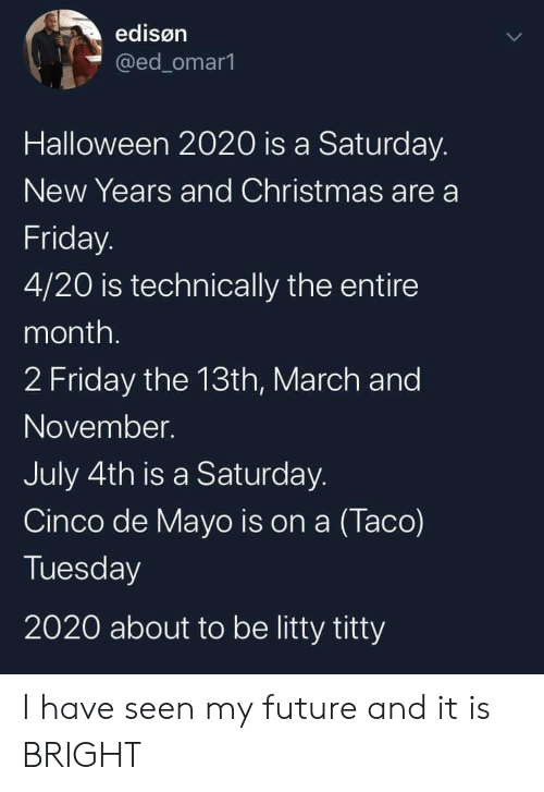 Christmas, Friday, and Future: edisøn  @ed_omar1  Halloween 2020 is a Saturday.  New Years and Christmas are a  Friday.  4/20 is technically the entire  month.  2 Friday the 13th, March and  November.  July 4th is a Saturday.  Cinco de Mayo is on a (Taco)  Tuesday  2020 about to be litty titty I have seen my future and it is BRIGHT