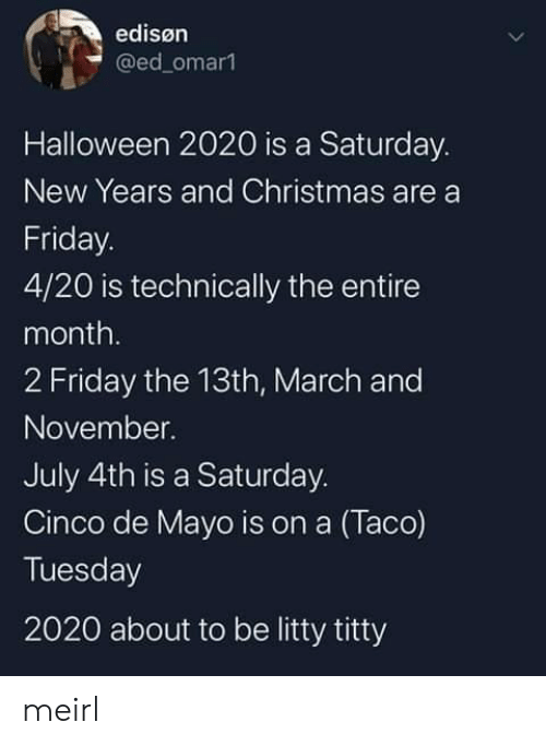 Friday the 13th: edisøn  @ed_omar1  Halloween 2020 is a Saturday.  New Years and Christmas are a  Friday.  4/20 is technically the entire  month.  2 Friday the 13th, March and  November.  July 4th is a Saturday.  Cinco de Mayo is on a (Taco)  Tuesday  2020 about to be litty titty meirl