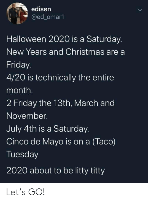 Friday the 13th: edisøn  @ed_omar1  Halloween 2020 is a Saturday.  New Years and Christmas are a  Friday.  4/20 is technically the entire  month.  2 Friday the 13th, March and  November.  July 4th is a Saturday.  Cinco de Mayo is on a (Taco)  Tuesday  2020 about to be litty titty Let's GO!