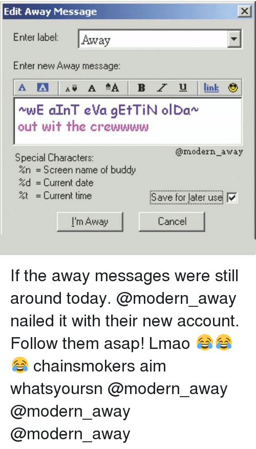Aimfully: Edit Away Message  Enter label: Away  Enter new Away message:  int  out wit the crewwww  @modern_away  Special Characters:  %n = Screen name of buddy  %d = Current date  = Current time  Save for later use  I'm Away  Cancel If the away messages were still around today. @modern_away nailed it with their new account. Follow them asap! Lmao 😂😂😂 chainsmokers aim whatsyoursn @modern_away @modern_away @modern_away