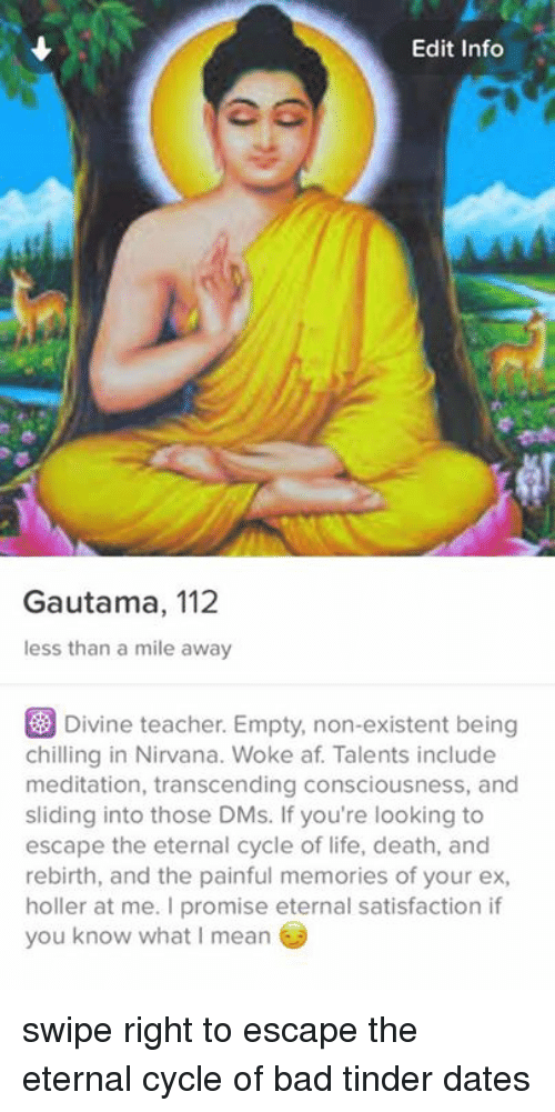 Transcendance: Edit Info  Gautama, 112  less than a mile away  Divine teacher Empty, non-existent being  chilling in Nirvana. Woke af. Talents include  meditation, transcending consciousness, and  sliding into those DMs. If you're looking to  escape the eternal cycle of life, death, and  rebirth, and the painful memories of your ex,  holler at me. promise eternal satisfaction if  you know what mean swipe right to escape the eternal cycle of bad tinder dates