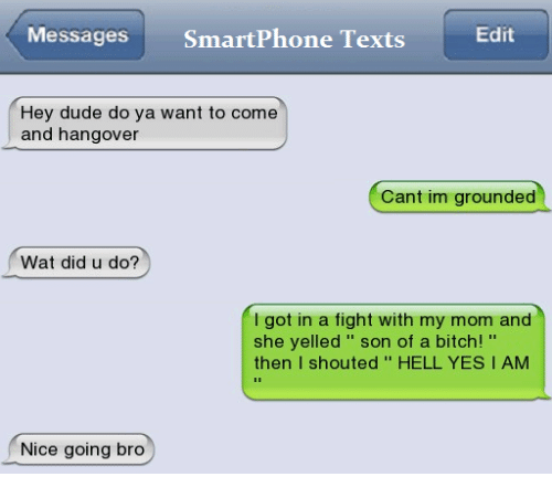 Nice Going: Edit  Messages  SmartPhone Texts  Hey dude do ya want to come  and hangover  Cant im grounded  Wat did u do?  I got in a fight with my mom and  she yelled son of a bitch!  then  I shouted HELL YES I AM  Nice going bro
