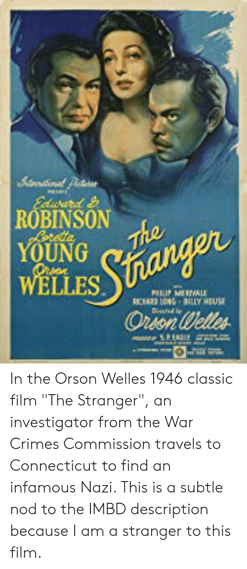 """orson welles: Ediurard  ROBINSON  Loretta  YOUNG  The  WELLES  Stnanger  PHIP MERALE  CARD LON BILY HOUSE  Oron Welles  e 5.PEASIE In the Orson Welles 1946 classic film """"The Stranger"""", an investigator from the War Crimes Commission travels to Connecticut to find an infamous Nazi. This is a subtle nod to the IMBD description because I am a stranger to this film."""
