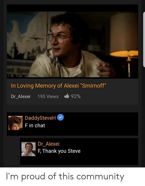 """smirnoff: edOpini  In Loving Memory of Alexei """"Smirnoff""""  92%  Dr_Alexei  195 Views  DaddySteveH  F in chat  Dr_Alexei  F Thank you Steve I'm proud of this community"""