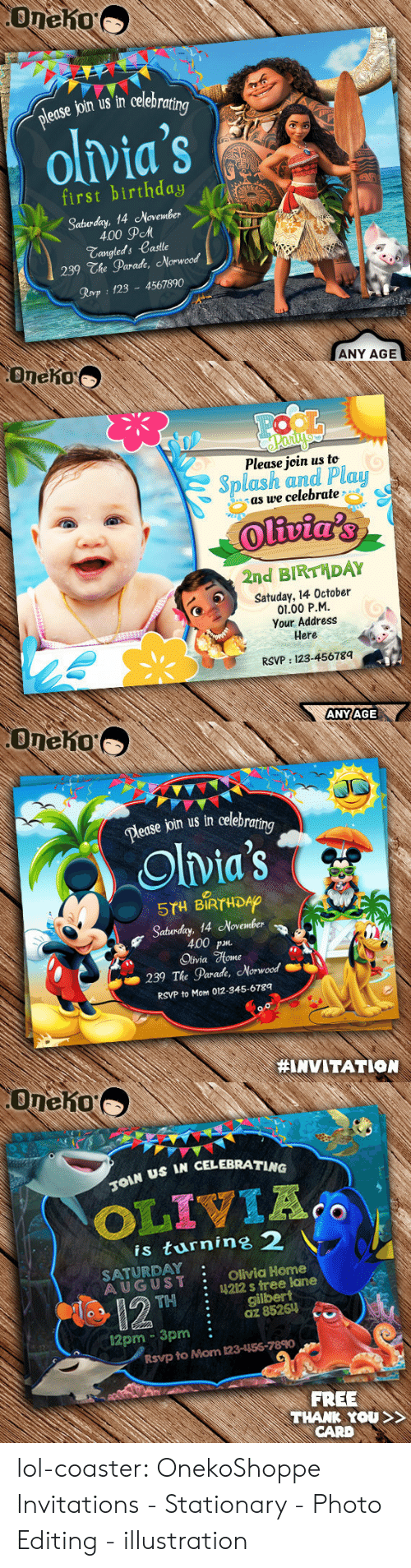Birthday, Lol, and Tumblr: edse join us in celebra  olvia's  first birthday  Sabuday, 14 November  \  400 дем  Tangleds Castle  239 The Parade, Norwood  Rovp 123 4567890  ANY AGE   Oneho  Please join us to  Splash and Plau  as we celebrate  2nd BIRTHDAY  Satuday, 14 October  01.00 P.M  Your Address  Here  RSVP: 123-45678q  ANYAGE   Dease join us in celebra  ing  Olvia's  5TH BIRTHDAO  Saturday, 14 November  400 p  Olivia %one  239 The Parade, Morwood  RSVP to Mom 012-345-6789  #INVITATION   US IN CELEBRATING  is turnine 2  SATURDAY  AUGUST Olivia Home  : 4212 s tree lane  THgilbert  :az 85261  12pm 3pm:  Rsvp to Mom 123-156-7890  FREE  THANK YOU  CARD lol-coaster:  OnekoShoppe Invitations - Stationary - Photo Editing - illustration
