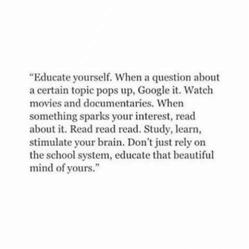 "Beautiful, Google, and Movies: ""Educate yourself. When a question about  a certain topic pops up, Google it. Watch  movies and documentaries. When  something sparks your interest, read  about it. Read read read. Study, learn,  stimulate your brain. Don't just rely on  the school system, educate that beautiful  mind of yours."